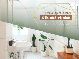 Bỏ túi 101 cách làm sạch nền nhà vệ sinh sạch bóng như mới